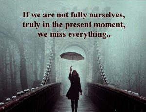 If We Are Not Fully Ourselves… We Miss Everything