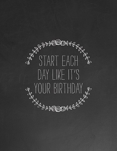 Start Each Day Like It's Your Birthday Quotes