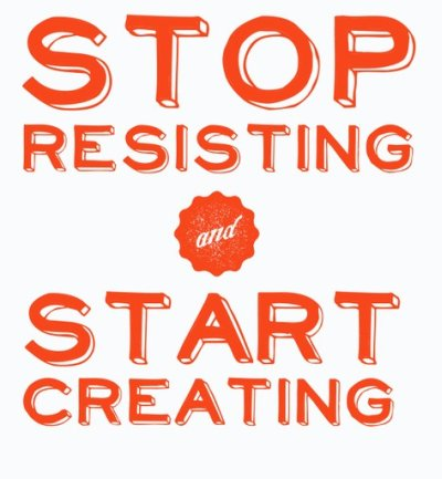Stop resisting start creating quote