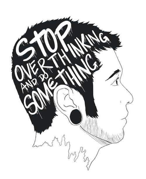 Stop Overthinking And Do Something
