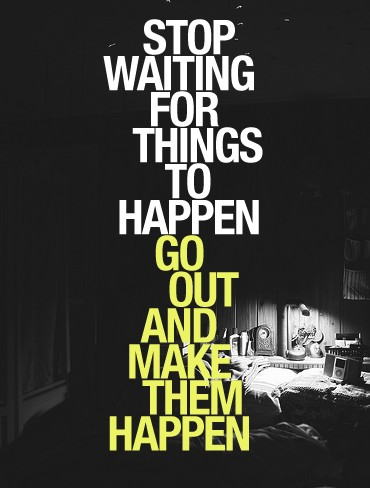 Stop Waiting Things To Happen, Make Them Happen