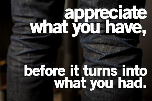 appreciatewhatyouhavebeforeitturnsintowhatyouhad