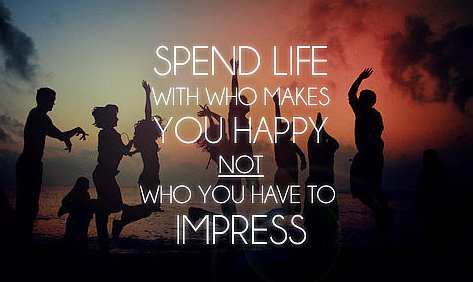 Billedresultat for spend life with who makes you happy not who you have to impress