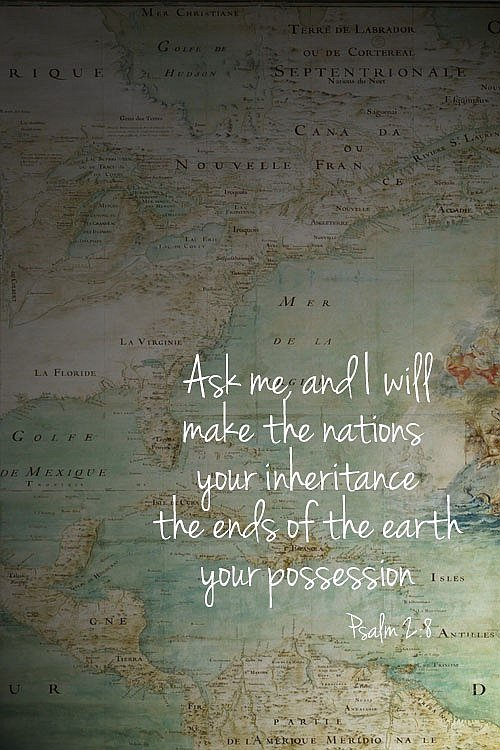 Ask Me And I Will Make The Nations Your Inheritance The Ends Of The Earth Your Possession
