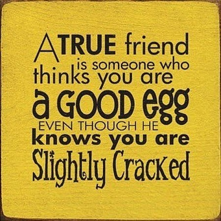 A True Friend Knows You Are Cracked